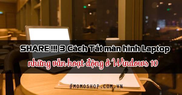 SHARE !!! 3 Cách Tắt màn hình Laptop những vẫn hoạt động ở Windows 10