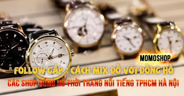 """"""" Follow gấp """" Cách mix đồ & những shop Đồng hồ thời trang nam nổi tiếng Tphcm Hà Nội"""