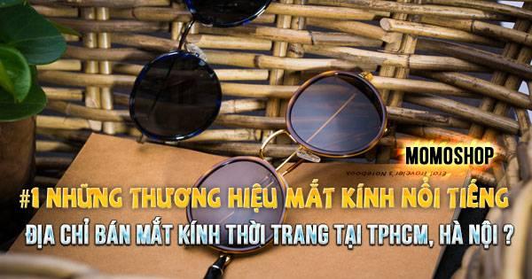 Những thương hiệu Mắt kính nổi tiếng & Địa Chỉ Bán Mắt kính thời trang tại TpHCM, Hà Nội ?