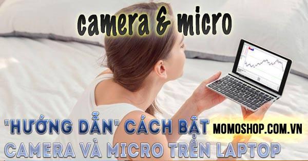 Cách Bật Camera Và Micro Trên Laptop + Khắc phục gọi video call trên laptop bị lỗi