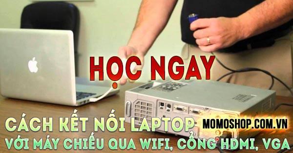 """""""Học ngay"""" Cách Kết Nối Laptop Với Máy Chiếu qua Wifi, cổng HDMI, VGA"""