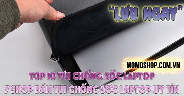 Top 10 Túi Chống Sốc Laptop bán chạy hiện nay + 7 shop bán túi chống sốc laptop