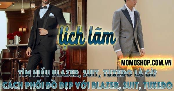 Cùng tìm hiểu Blazer, Suit, Tuxedo là gì? Cách phối đồ đẹp với Blazer, Suit, Tuxedo