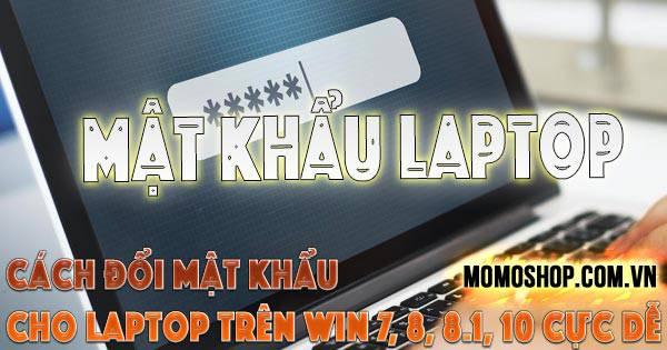 """""""MẸO"""" Cách Đổi Mật Khẩu Cho Laptop trên win 7, 8, 8.1, 10 cực dễ và đơn giản"""