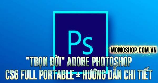 """""""TRỌN ĐỜI"""" Adobe Photoshop CS6 Full Portable + Hướng dẫn chi tiết"""