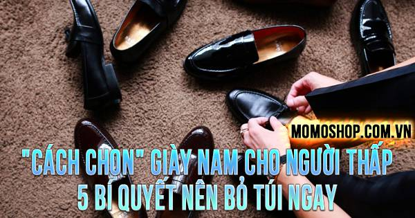 """""""CÁCH CHỌN"""" Giày Nam Cho Người Thấp, 5 bí quyết nên bỏ túi ngay"""
