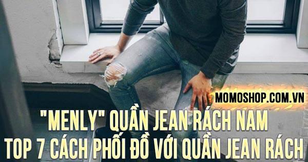 """""""MENLY"""" Quần Jean Rách Nam + TOP 7 cách phối đồ với quần jean rách gối nam"""