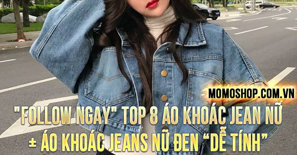 """FOLLOW NGAY"" TOP 8 Áo Khoác Jean Nữ + Áo khoác jeans nữ đen ""dễ tính"""