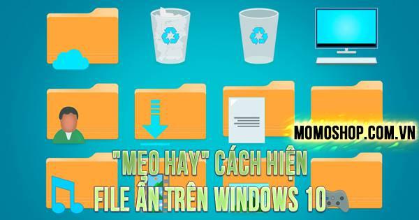 """""""MẸO HAY"""" Cách Hiện File Ẩn Trên Windows 10"""