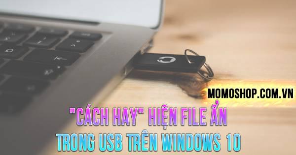 """""""CÁCH HAY"""" Hiện File Ẩn Trong USB Trên Windows 10"""
