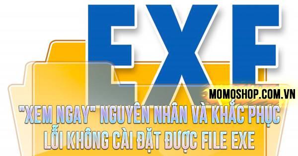"""""""XEM NGAY"""" Nguyên nhân và cách khắc phục lỗi không cài đặt được file EXE"""