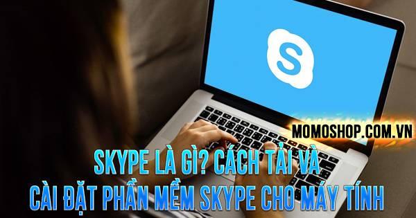 """""""TÌM HIỂU"""" Skype Là Gì? Cách tải và cài đặt phần mềm Skype cho máy tính"""