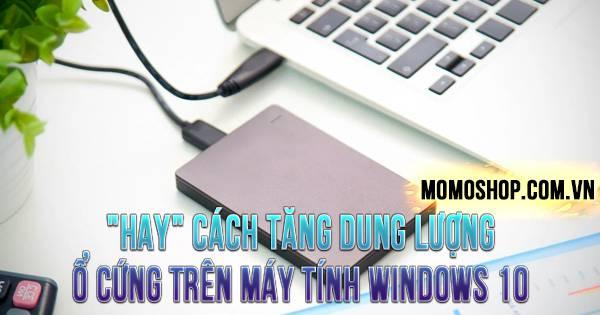 """""""HAY"""" Cách Tăng Dung Lượng Ổ Cứng Trên Máy Tính Windows 10"""