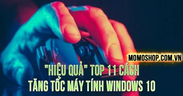 """""""HIỆU QUẢ"""" TOP 11 Cách Tăng Tốc Máy Tính Windows 10"""