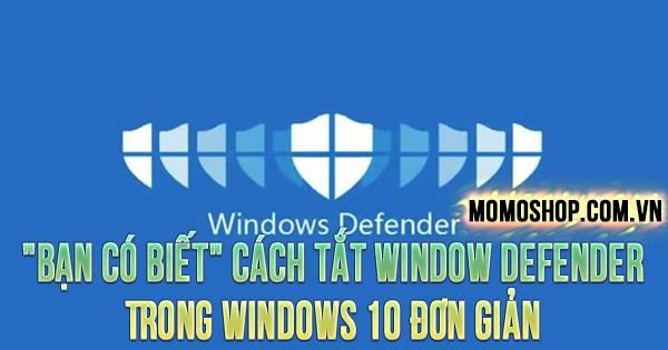"""""""BẠN CÓ BIẾT"""" Cách Tắt Window Defender Trong Windows 10 đơn giản và nhanh chóng"""