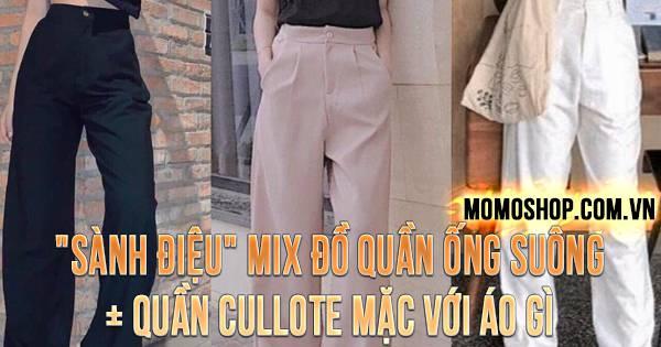 """""""SÀNH ĐIỆU"""" Mix Đồ Quần Ống Suông + Quần cullote mặc với áo gì"""
