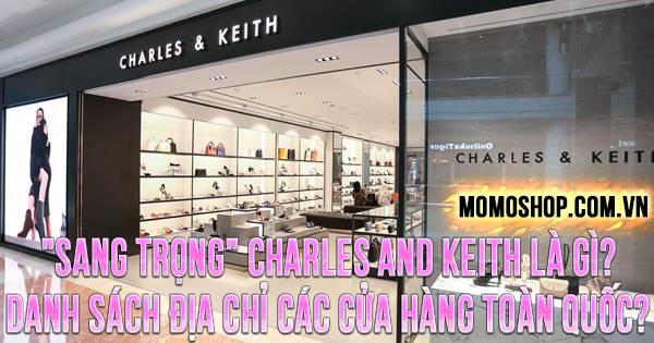 """""""SANG TRỌNG"""" Charles and Keith là gì? Danh sách địa chỉ các cửa hàng toàn quốc?"""