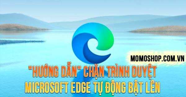 """""""HƯỚNG DẪN"""" Chặn Trình Duyệt Microsoft Edge Tự Động Bật Lên"""