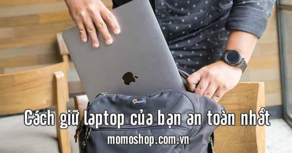 làm sao để giữ laptop của bạn an toàn nhất và mẫu balo phù hợp