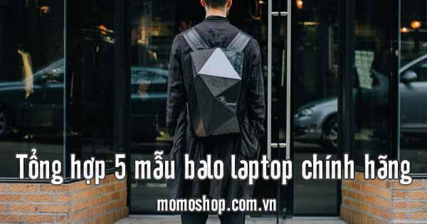 Tổng hợp 5 mẫu balo laptop chính hãng thời thượng