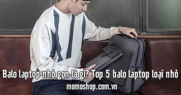 Top 5 balo laptop gọn nhẹ loại nhỏ bạn không thể bỏ qua