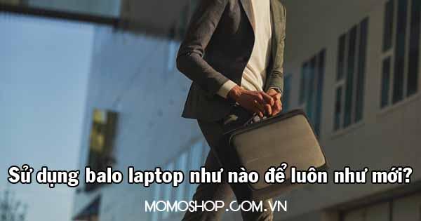 Các sử dụng balo laptop như nào để luôn như mới?