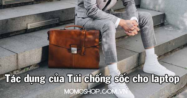 Tác dụng túi chống sốc cho laptop và lưu ý khi chọn mua