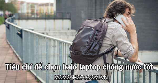 Tổng hợp 3 Tiêu chí để lựa chọn balo laptop chống nước tốt