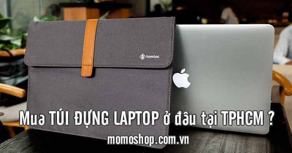 Địa chỉ mua túi đựng laptop siêu bền, siêu đẹp ở tphcm