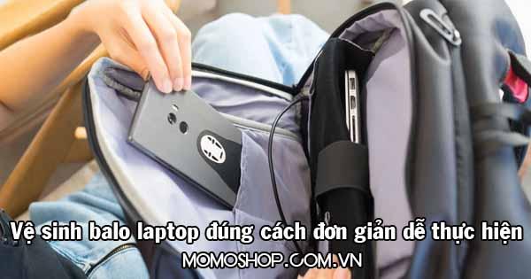 Vệ sinh balo laptop đúng cách đơn giản và dễ thực hiện nhất