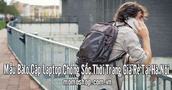 Mẫu Balo Cặp Laptop Chống Sốc Thời Trang Giá Rẻ Tại Hà Nội