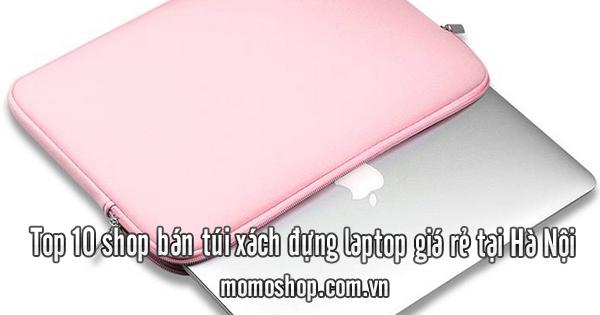 Top 10 shop bán túi xách đựng laptop giá rẻ tại Hà Nội