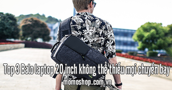 Top 3 Balo laptop 20 inch không thể thiếu mọi chuyến bay