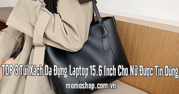 TOP 3 Túi Xách Da Đựng Laptop 15.6 Inch Cho Nữ Được Tin Dùng