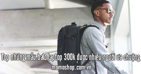 Top những mẫu balo laptop 300k được nhiều người ưa chuộng