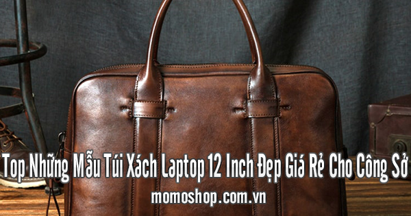 Top Những Mẫu Túi Xách Laptop 12 Inch Đẹp Giá Rẻ Cho Công Sở