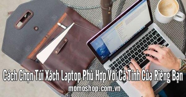 Cách Chọn Túi Xách Laptop Phù Hợp Với Cá Tính Của Riêng Bạn