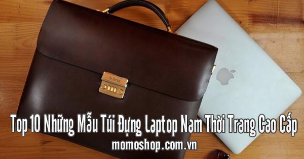 Top 10 Những Mẫu Túi Đựng Laptop Nam Thời Trang Cao Cấp