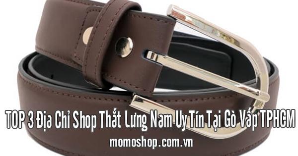 TOP 3 Địa Chỉ Shop Thắt Lưng Nam Uy Tín Tại Gò Vấp TPHCM