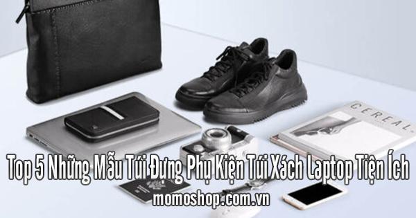 Top 5 Những Mẫu Túi Đựng Phụ Kiện Túi Xách Laptop Tiện Ích