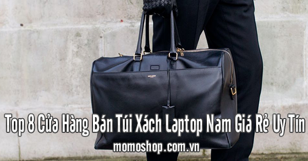Top 8 Cửa Hàng Bán Túi Xách Laptop Nam Giá Rẻ Uy Tín