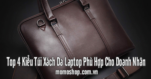 Top 4 Kiểu Túi Xách Da Laptop Phù Hợp Cho Doanh Nhân