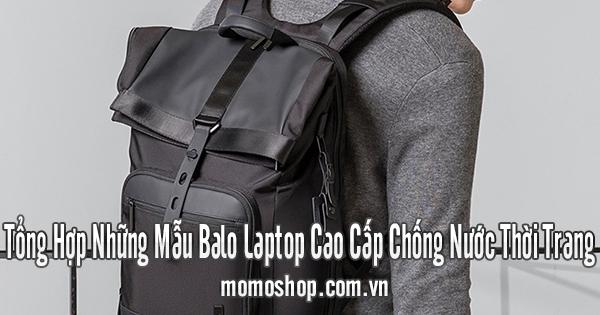 Tổng Hợp Những Mẫu Balo Laptop Cao Cấp Chống Nước Thời Trang