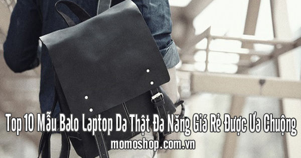 Top 10 Mẫu Balo Laptop Da Thật Đa Năng Giá Rẻ Được Ưa Chuộng