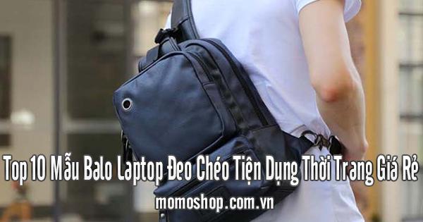 Top 10 Mẫu Balo Laptop Đeo Chéo Tiện Dụng Thời Trang Giá Rẻ