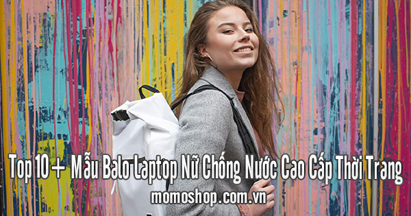 Top 10+ Mẫu Balo Laptop Nữ Chống Nước Cao Cấp Thời Trang