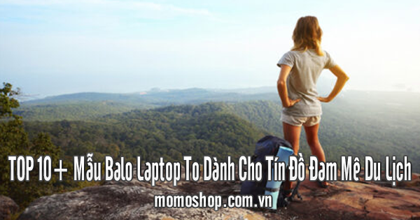 TOP 10+ Mẫu Balo Laptop To Dành Cho Tín Đồ Đam Mê Du Lịch