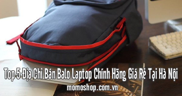Top 5 Địa Chỉ Bán Balo Laptop Chính Hãng Giá Rẻ Tại Hà Nội