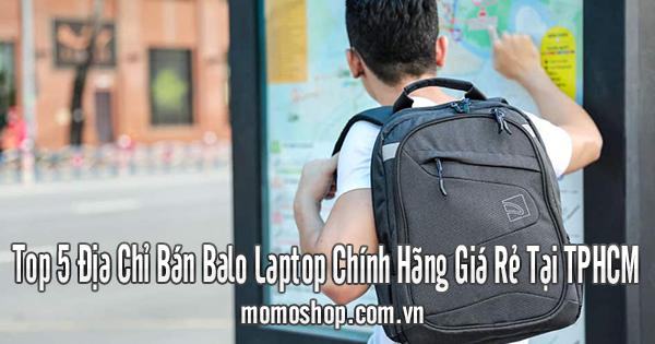Top 5 Địa Chỉ Bán Balo Laptop Chính Hãng Giá Rẻ Tại TPHCM