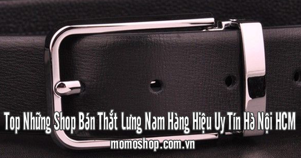 Top Những Shop Bán Thắt Lưng Nam Hàng Hiệu Uy Tín Hà Nội HCM